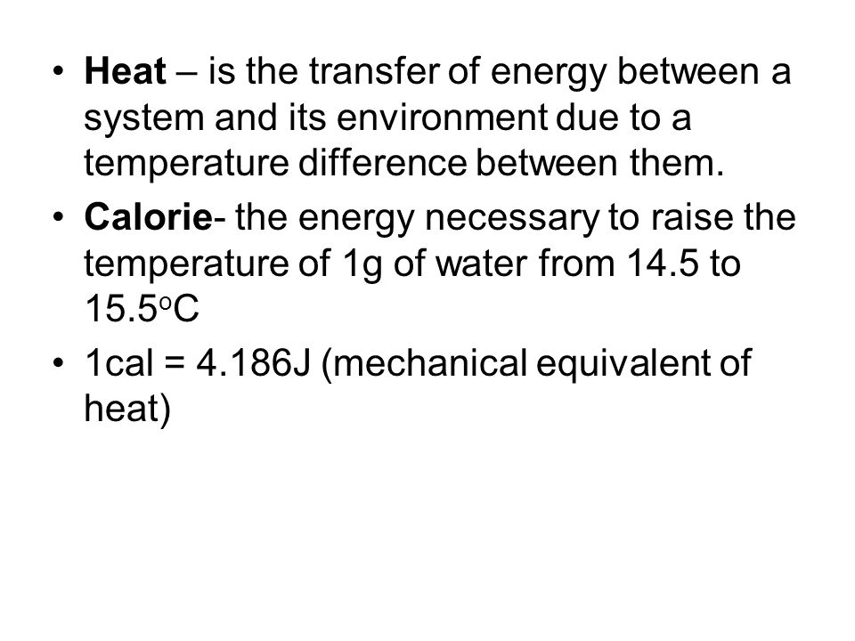 Heat – is the transfer of energy between a system and its environment due to a temperature difference between them.