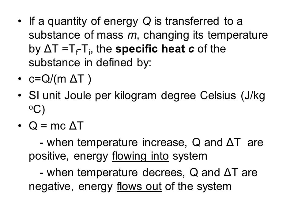 If a quantity of energy Q is transferred to a substance of mass m, changing its temperature by ΔT =Tf-Ti, the specific heat c of the substance in defined by: