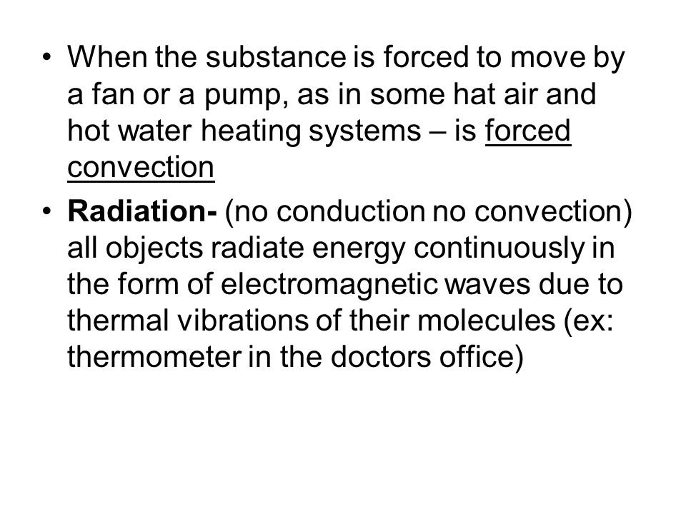 When the substance is forced to move by a fan or a pump, as in some hat air and hot water heating systems – is forced convection