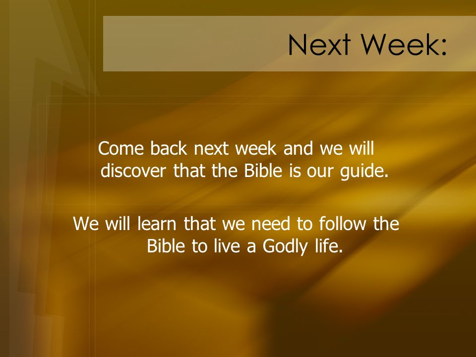 Next Week: Come back next week and we will discover that the Bible is our guide.