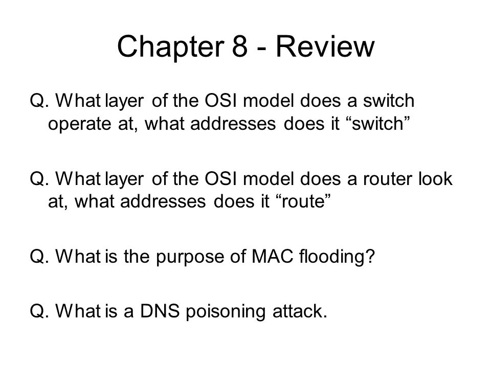 Chapter 8 - ReviewQ. What layer of the OSI model does a switch operate at, what addresses does it switch