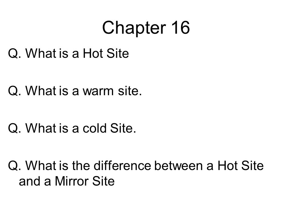 Chapter 16 Q. What is a Hot Site Q. What is a warm site.