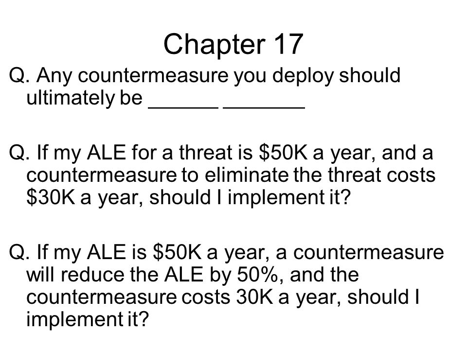 Chapter 17 Q. Any countermeasure you deploy should ultimately be ______ _______.