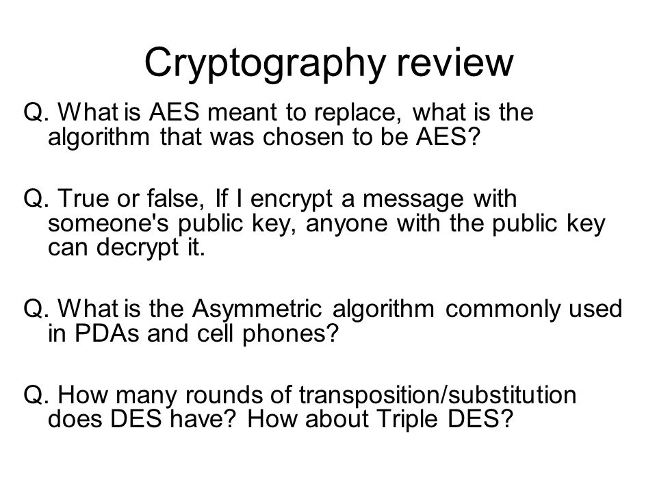 Cryptography review Q. What is AES meant to replace, what is the algorithm that was chosen to be AES