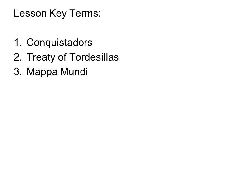 Lesson Key Terms: Conquistadors Treaty of Tordesillas Mappa Mundi