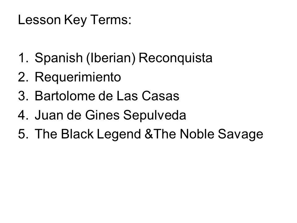 Lesson Key Terms: Spanish (Iberian) Reconquista. Requerimiento. Bartolome de Las Casas. Juan de Gines Sepulveda.