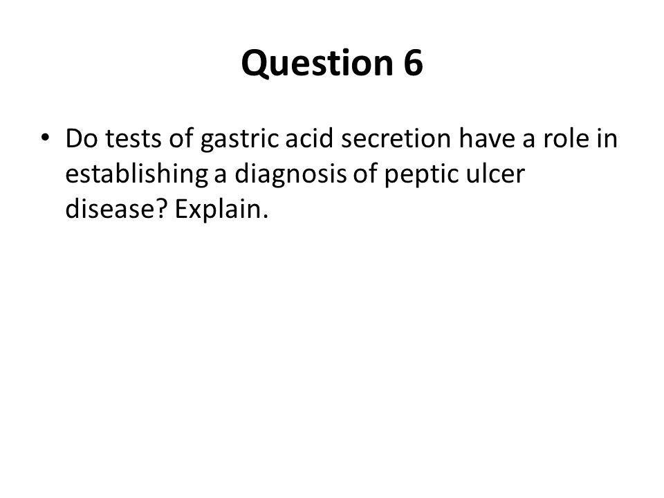 Question 6 Do tests of gastric acid secretion have a role in establishing a diagnosis of peptic ulcer disease.