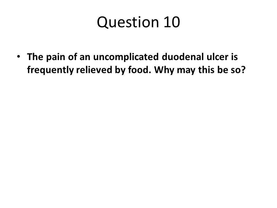 Question 10 The pain of an uncomplicated duodenal ulcer is frequently relieved by food.
