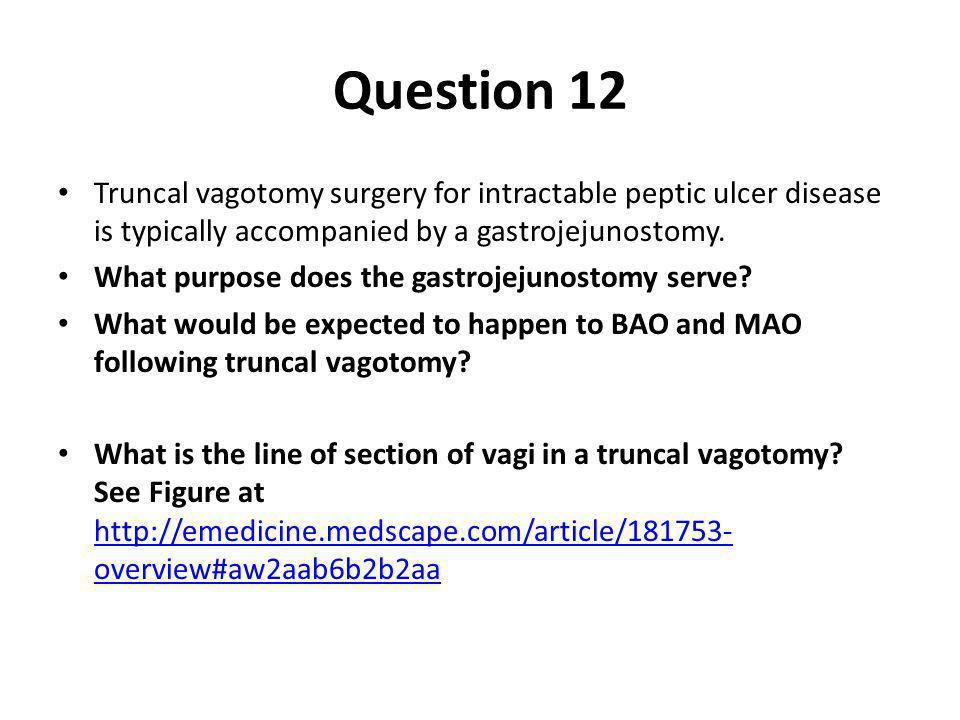 Question 12 Truncal vagotomy surgery for intractable peptic ulcer disease is typically accompanied by a gastrojejunostomy.