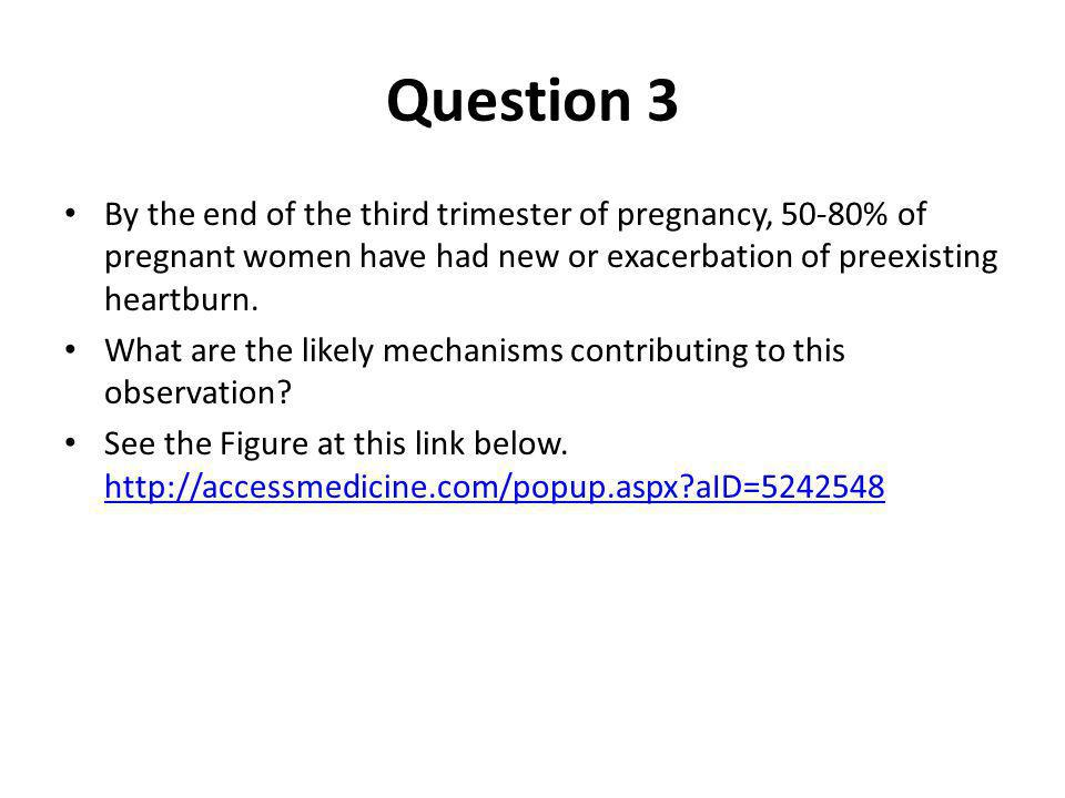 Question 3 By the end of the third trimester of pregnancy, 50-80% of pregnant women have had new or exacerbation of preexisting heartburn.