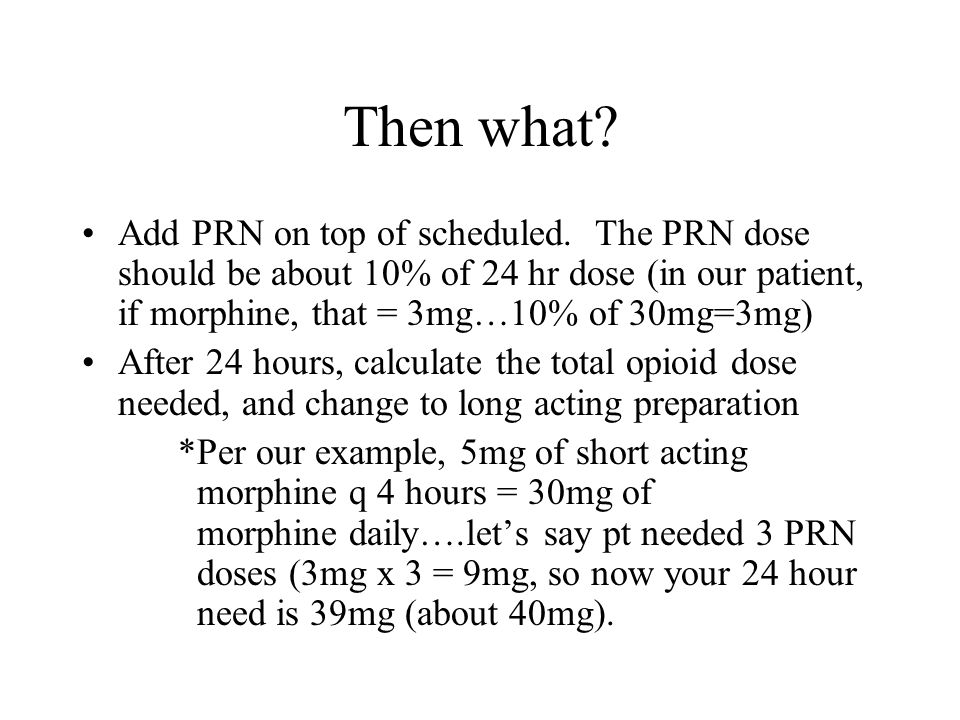 Then what Add PRN on top of scheduled. The PRN dose should be about 10% of 24 hr dose (in our patient, if morphine, that = 3mg…10% of 30mg=3mg)