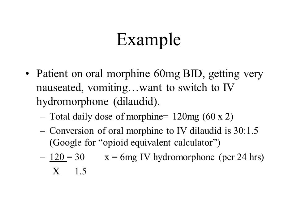 Example Patient on oral morphine 60mg BID, getting very nauseated, vomiting…want to switch to IV hydromorphone (dilaudid).