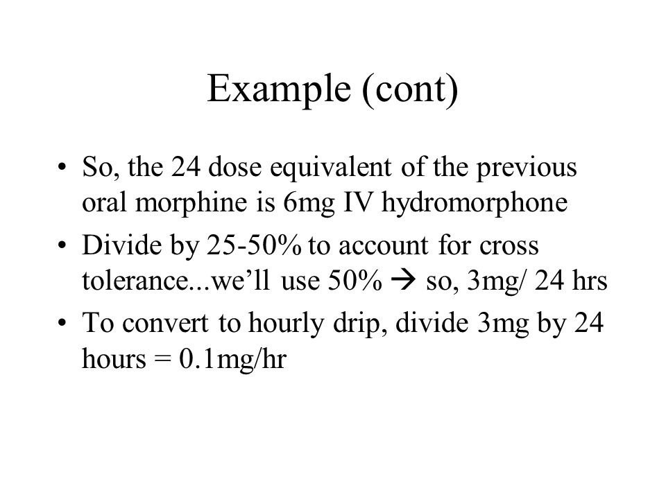 Example (cont) So, the 24 dose equivalent of the previous oral morphine is 6mg IV hydromorphone.