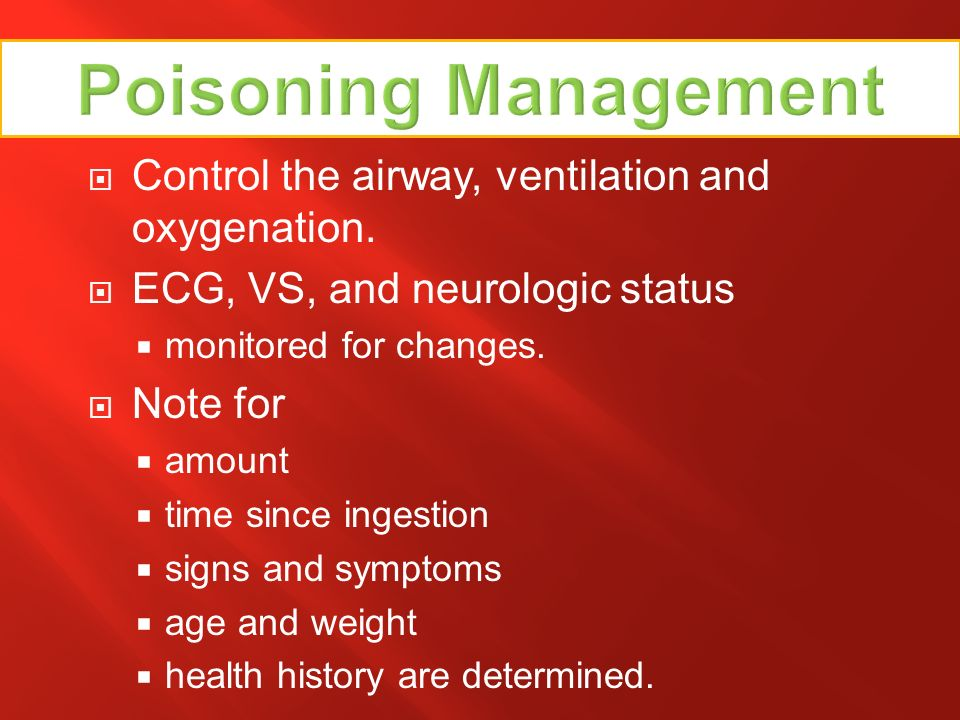 Poisoning Management Control the airway, ventilation and oxygenation.