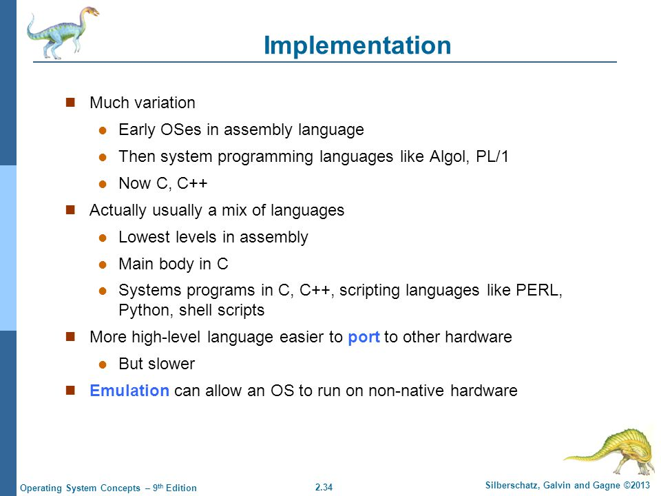 Implementation Much variation Early OSes in assembly language