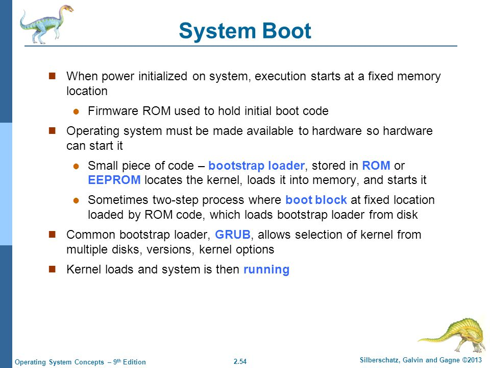 System Boot When power initialized on system, execution starts at a fixed memory location. Firmware ROM used to hold initial boot code.