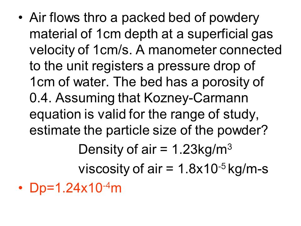 Air flows thro a packed bed of powdery material of 1cm depth at a superficial gas velocity of 1cm/s. A manometer connected to the unit registers a pressure drop of 1cm of water. The bed has a porosity of 0.4. Assuming that Kozney-Carmann equation is valid for the range of study, estimate the particle size of the powder