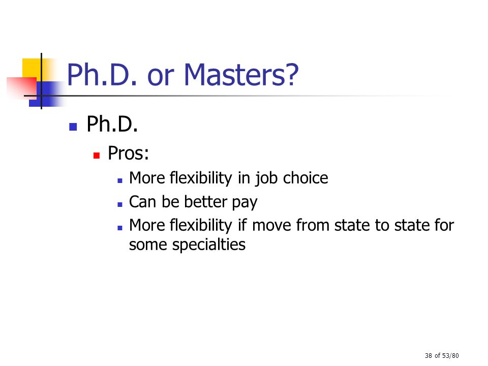 Ph.D. or Masters Ph.D. Pros: More flexibility in job choice