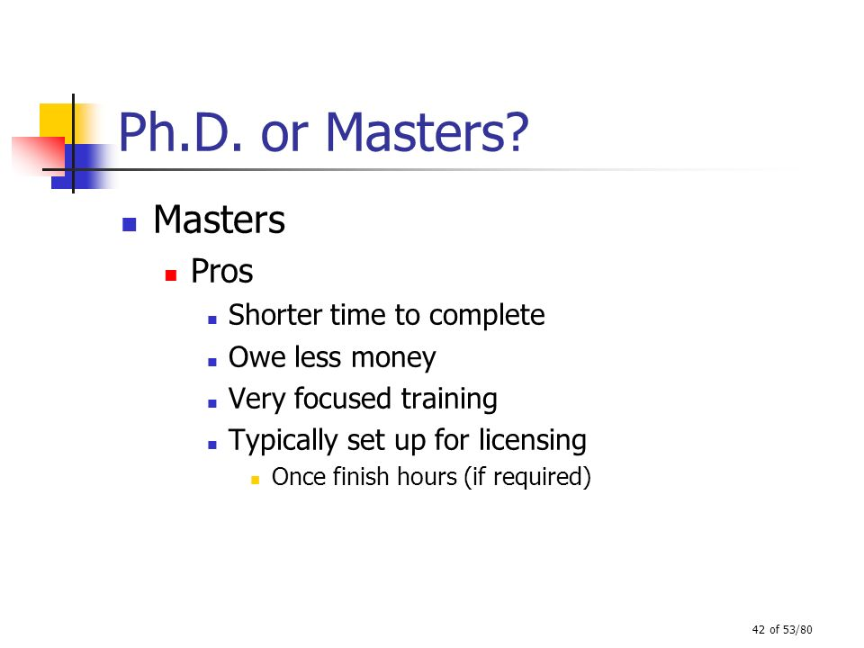 Ph.D. or Masters Masters Pros Shorter time to complete Owe less money