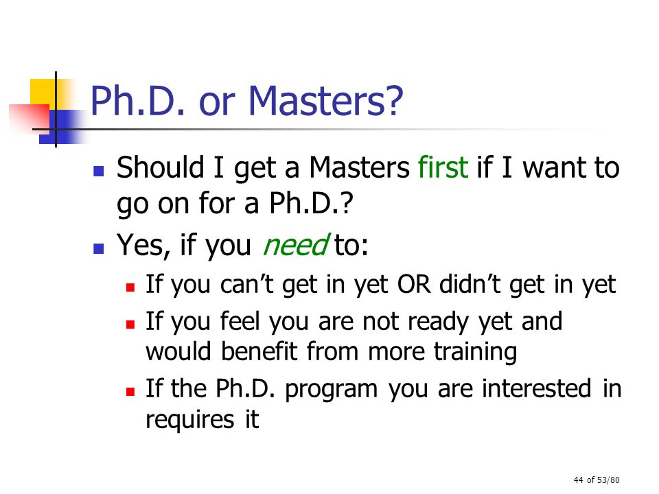 Ph.D. or Masters Should I get a Masters first if I want to go on for a Ph.D. Yes, if you need to: