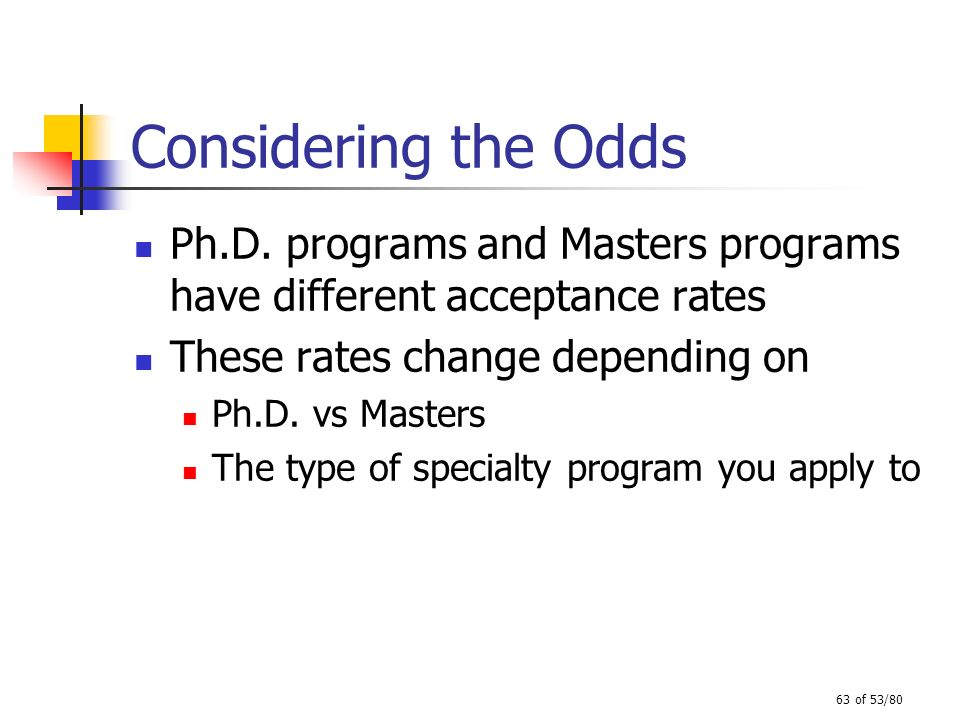 Considering the Odds Ph.D. programs and Masters programs have different acceptance rates. These rates change depending on.