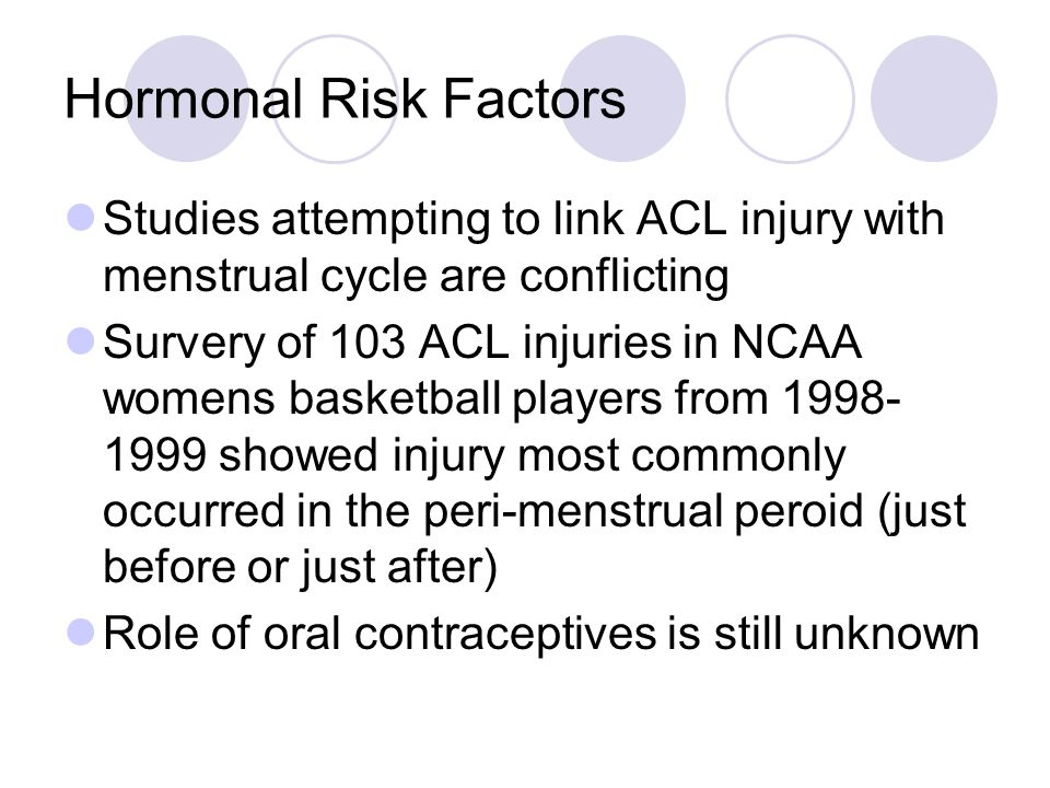 Hormonal Risk Factors Studies attempting to link ACL injury with menstrual cycle are conflicting.
