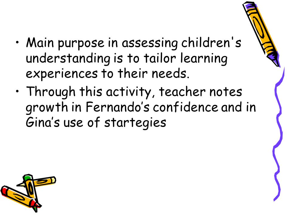 Main purpose in assessing children s understanding is to tailor learning experiences to their needs.