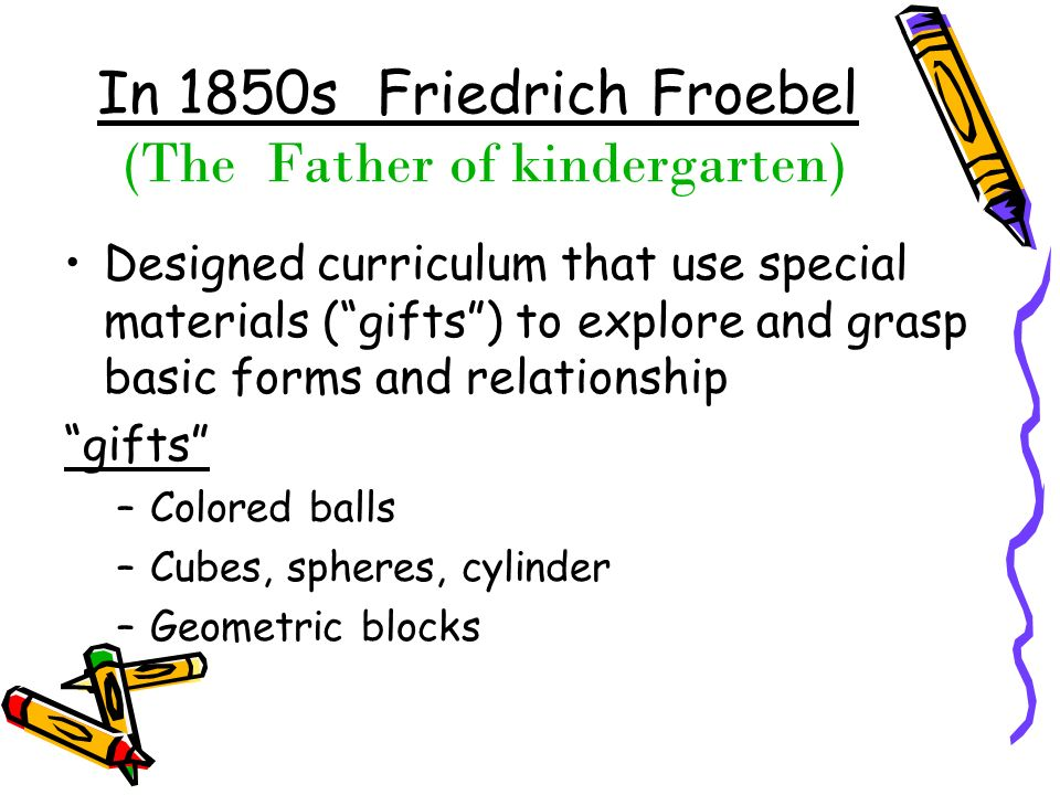 In 1850s Friedrich Froebel (The Father of kindergarten)