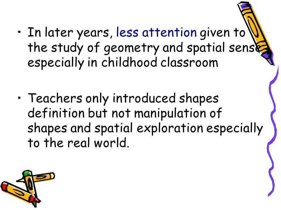In later years, less attention given to the study of geometry and spatial sense especially in childhood classroom