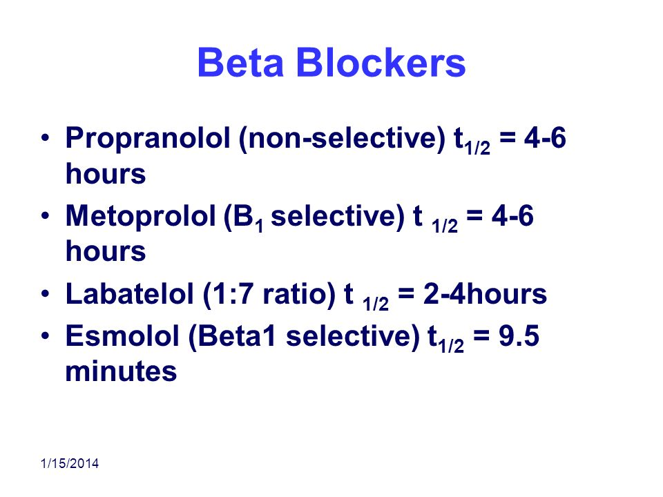 Beta Blockers Propranolol (non-selective) t1/2 = 4-6 hours