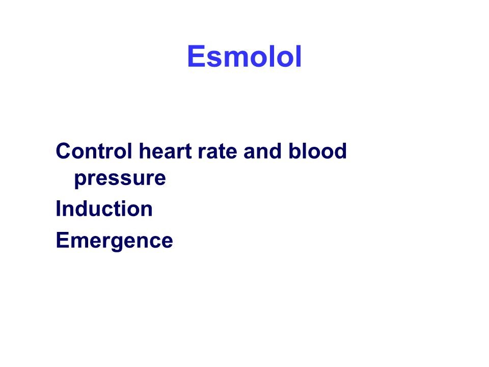Esmolol Control heart rate and blood pressure Induction Emergence