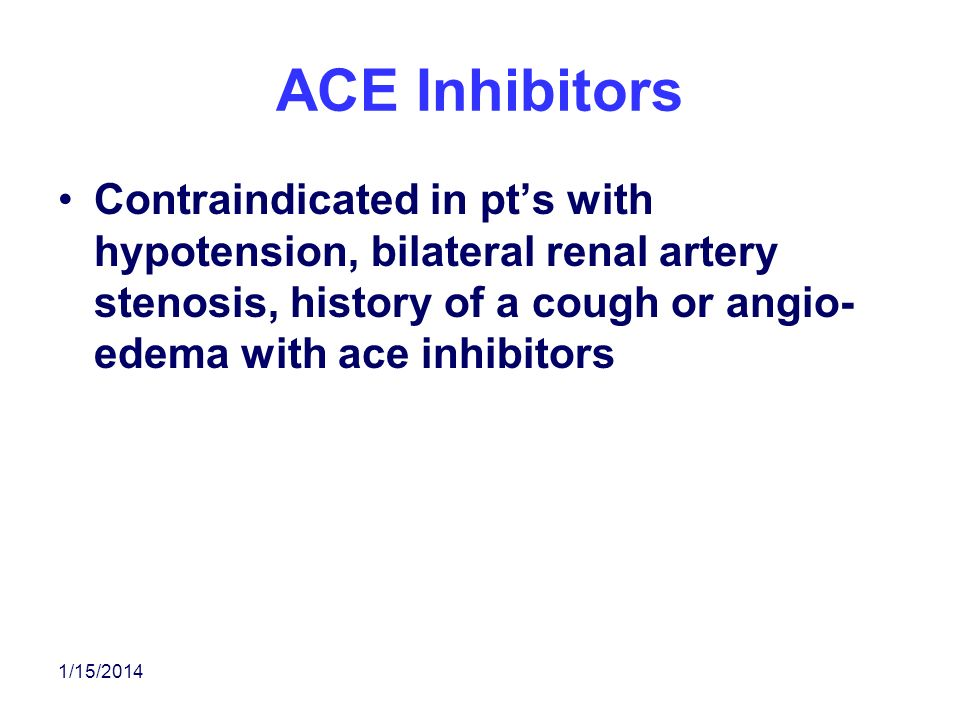 ACE Inhibitors Contraindicated in pt's with hypotension, bilateral renal artery stenosis, history of a cough or angio-edema with ace inhibitors.