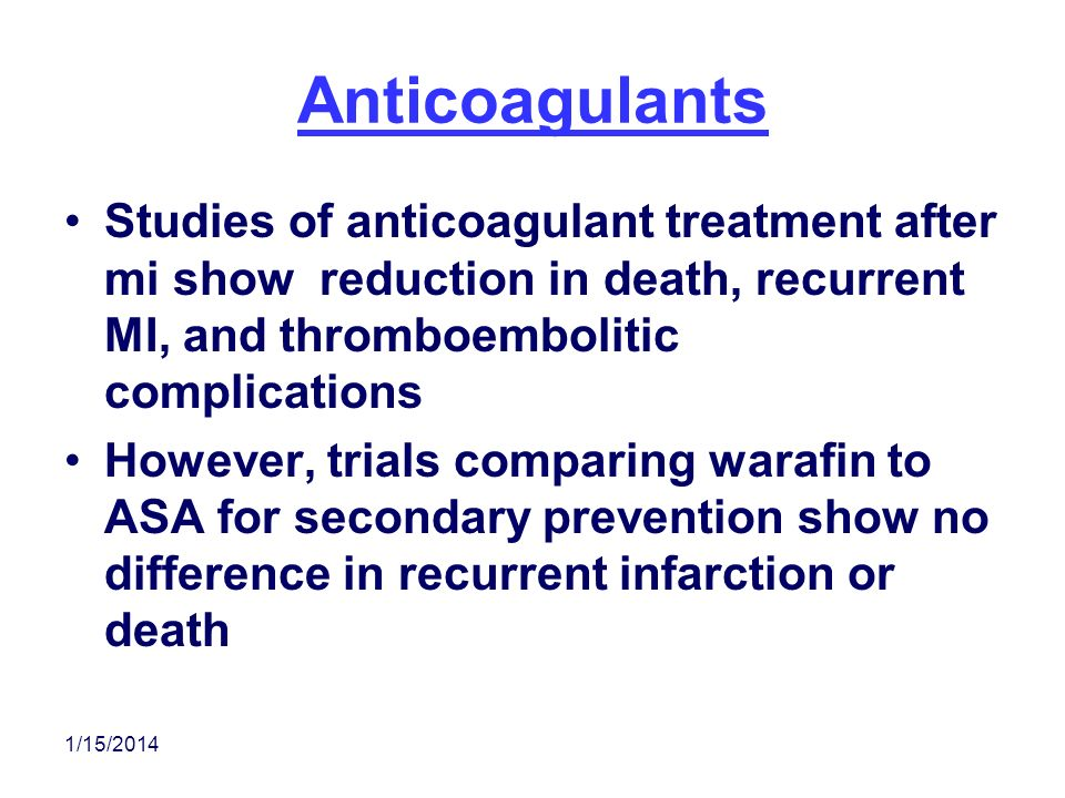 Anticoagulants Studies of anticoagulant treatment after mi show reduction in death, recurrent MI, and thromboembolitic complications.