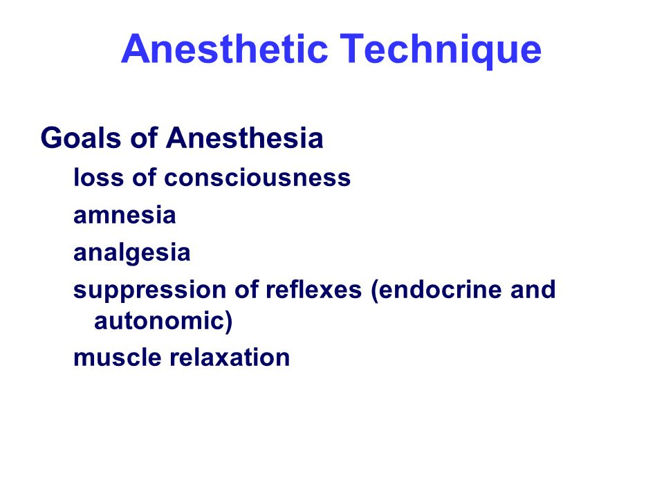Anesthetic Technique Goals of Anesthesia loss of consciousness amnesia