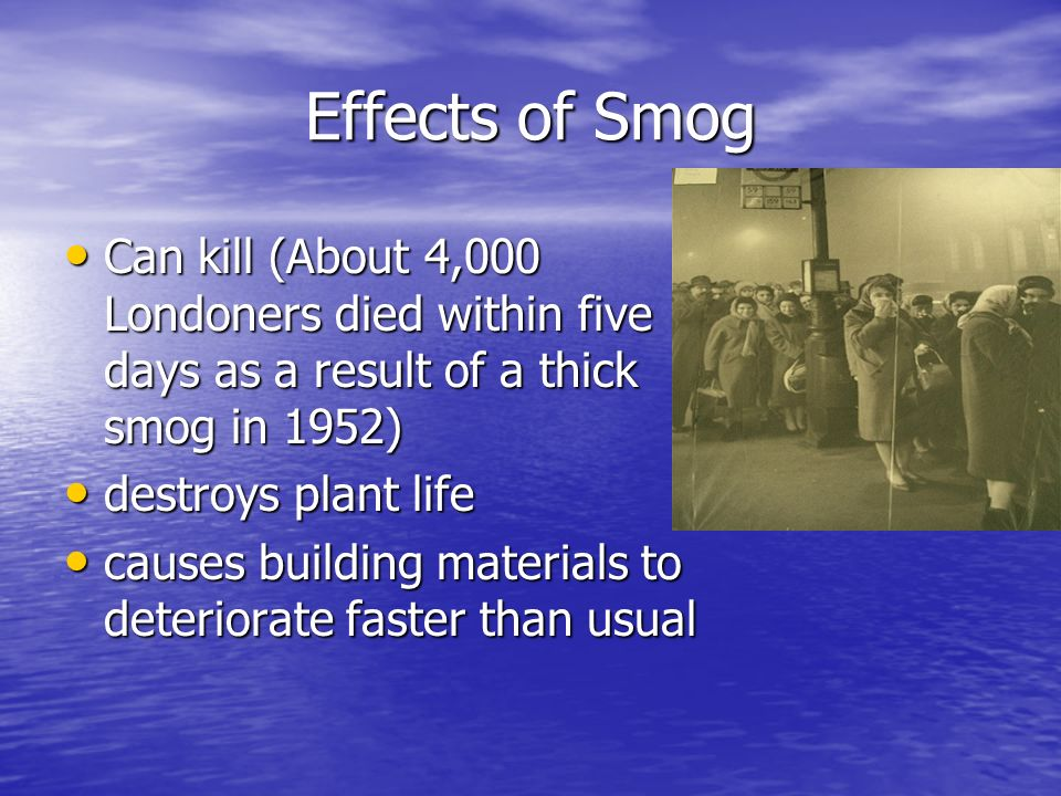Effects of SmogCan kill (About 4,000 Londoners died within five days as a result of a thick smog in 1952)