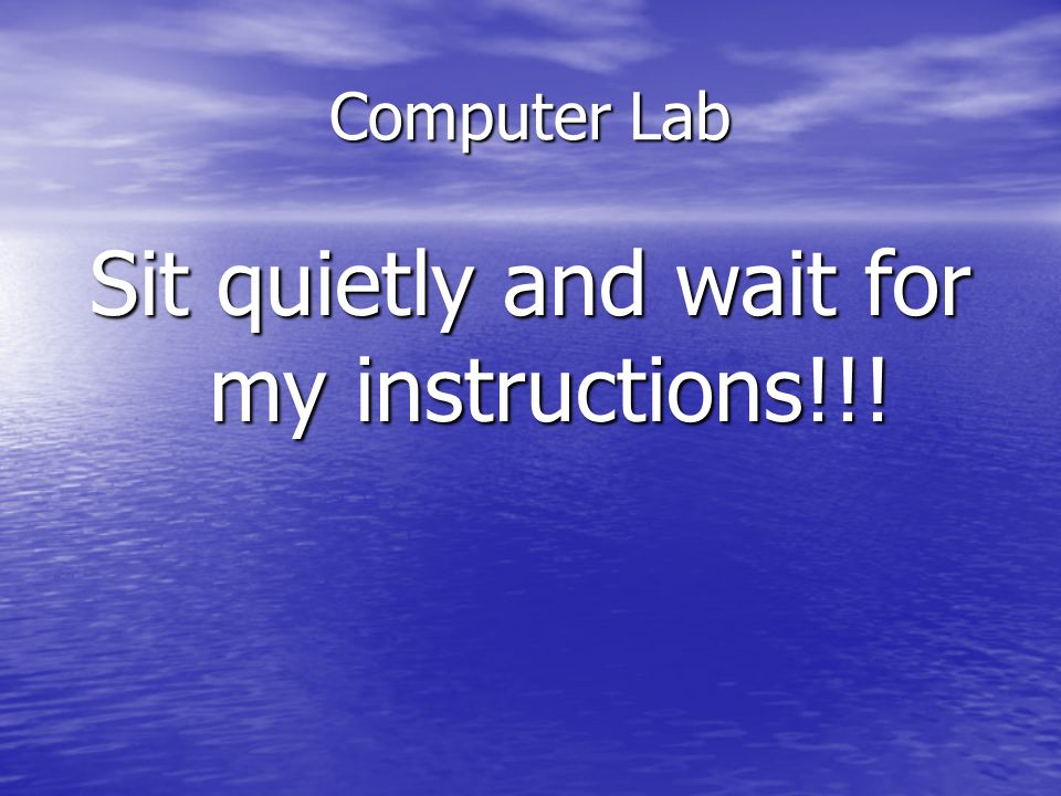 Sit quietly and wait for my instructions!!!