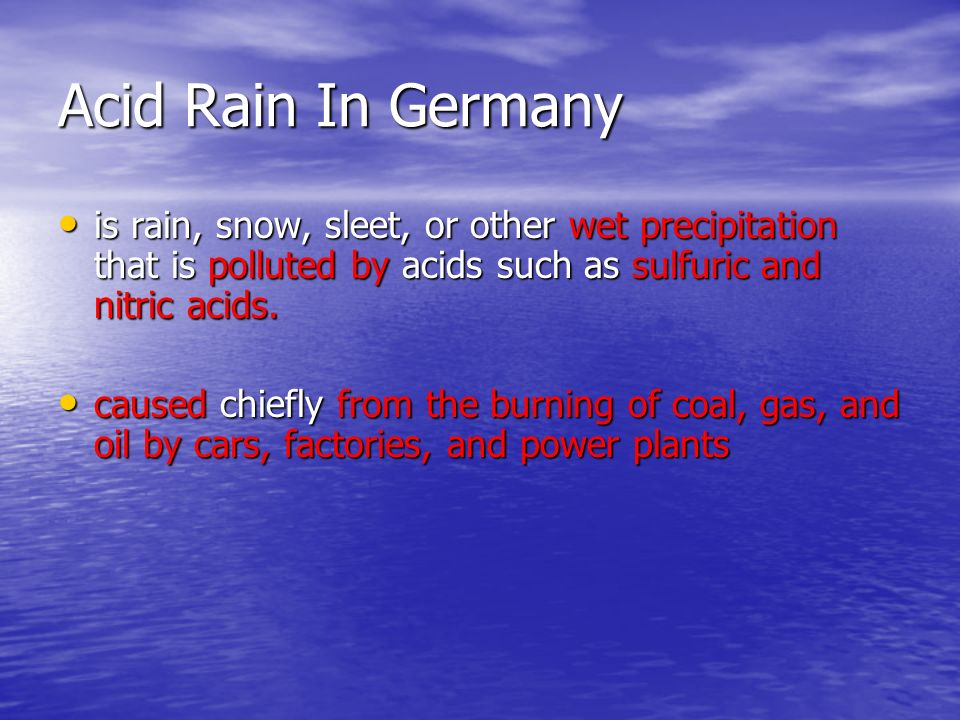 Acid Rain In Germany is rain, snow, sleet, or other wet precipitation that is polluted by acids such as sulfuric and nitric acids.