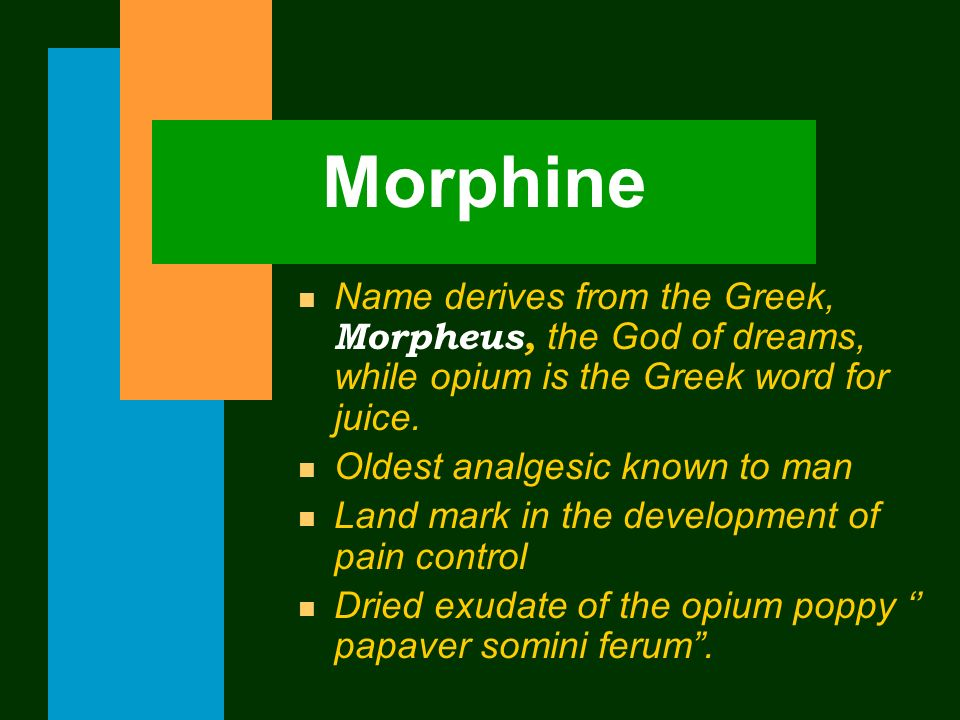 Morphine Name derives from the Greek, Morpheus, the God of dreams, while opium is the Greek word for juice.