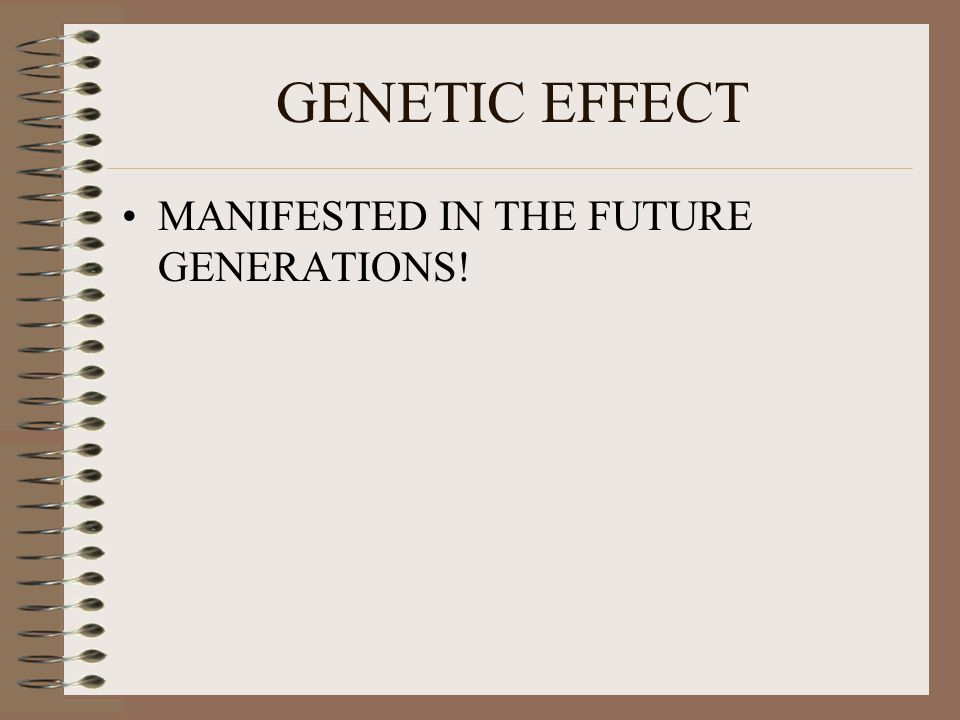 GENETIC EFFECT MANIFESTED IN THE FUTURE GENERATIONS!