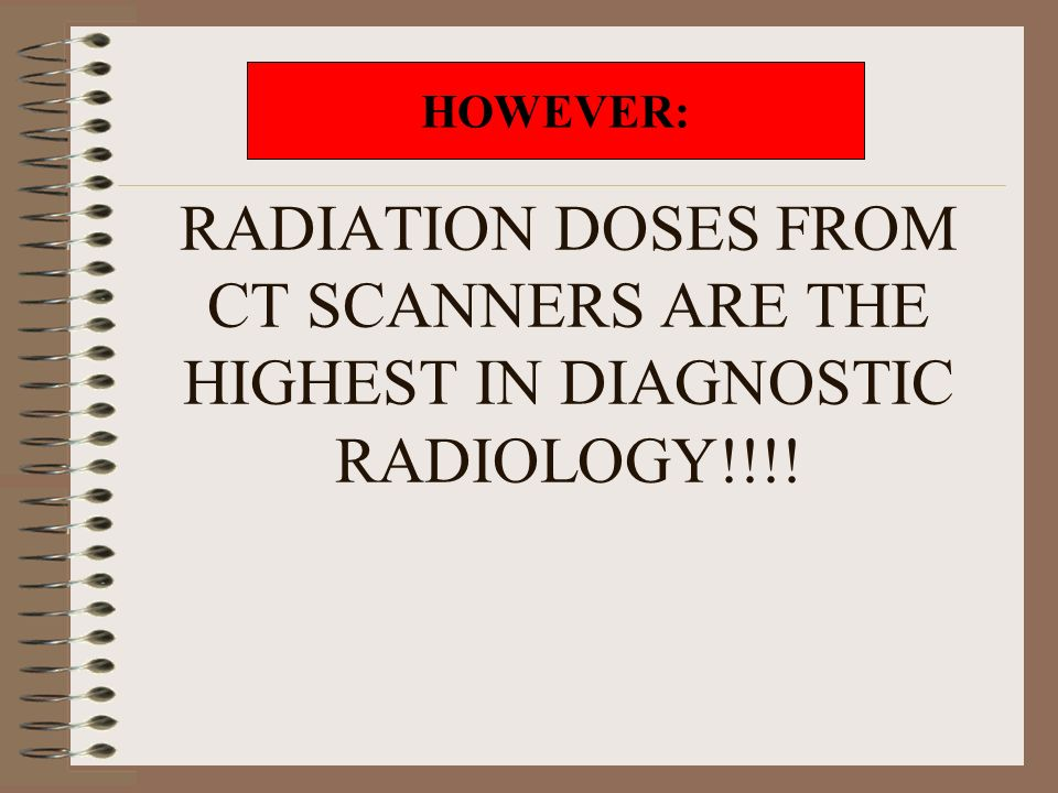 RADIATION DOSES FROM CT SCANNERS ARE THE HIGHEST IN DIAGNOSTIC RADIOLOGY!!!!