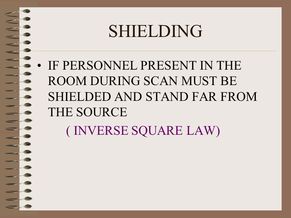 SHIELDING IF PERSONNEL PRESENT IN THE ROOM DURING SCAN MUST BE SHIELDED AND STAND FAR FROM THE SOURCE.