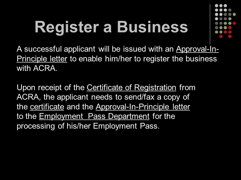 Register a Business A successful applicant will be issued with an Approval-In- Principle letter to enable him/her to register the business.