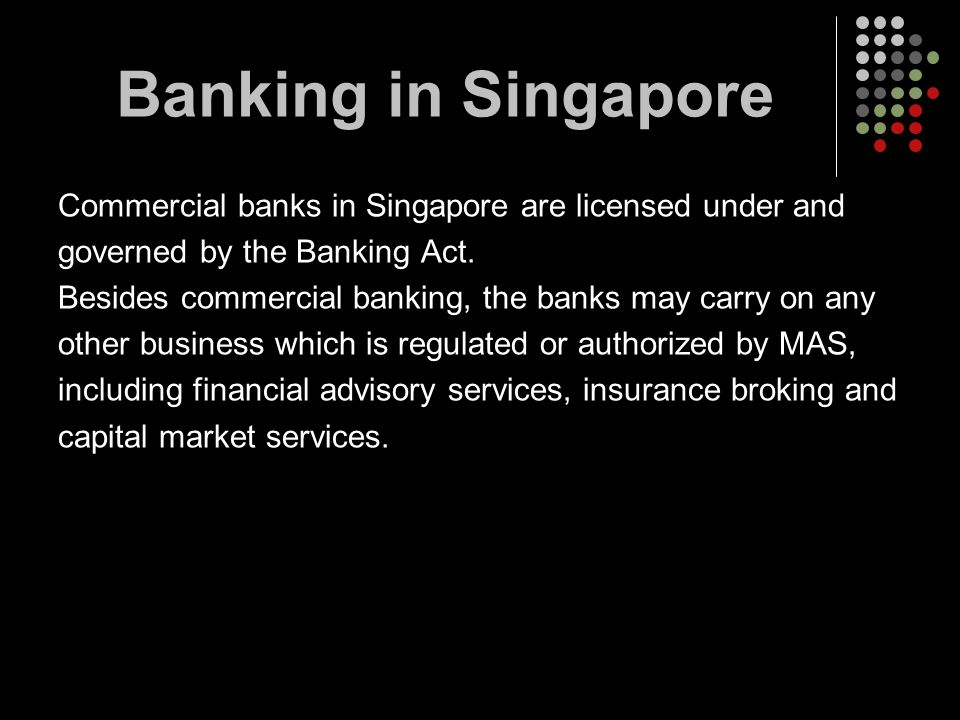 Banking in Singapore Commercial banks in Singapore are licensed under and. governed by the Banking Act.