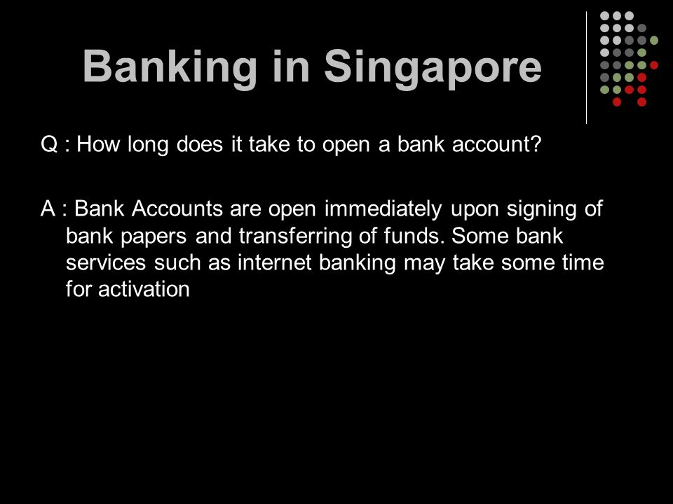 Banking in Singapore Q : How long does it take to open a bank account
