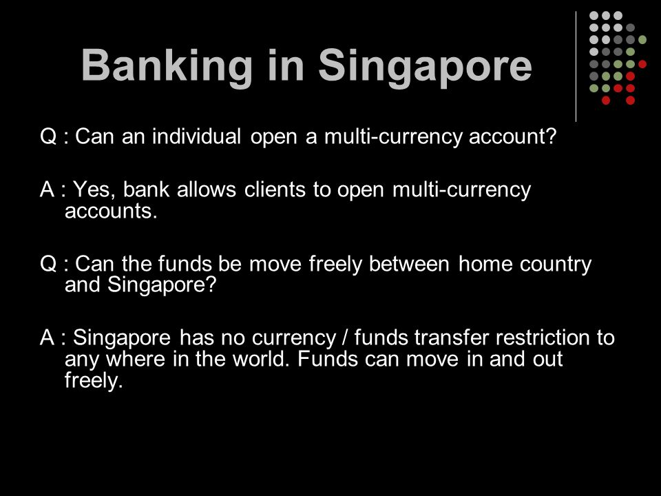 Banking in Singapore Q : Can an individual open a multi-currency account A : Yes, bank allows clients to open multi-currency accounts.