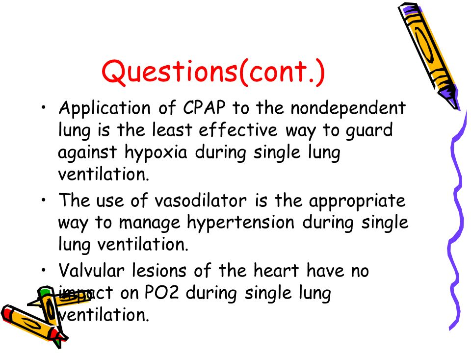 Questions(cont.) Application of CPAP to the nondependent lung is the least effective way to guard against hypoxia during single lung ventilation.