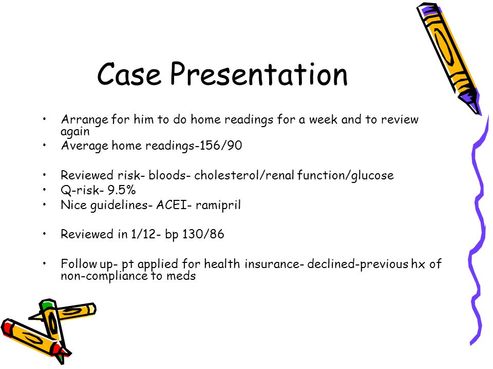 Case Presentation Arrange for him to do home readings for a week and to review again. Average home readings-156/90.