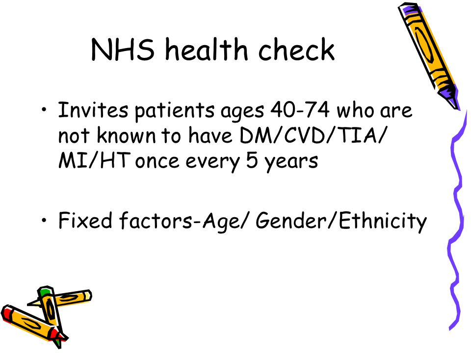 NHS health check Invites patients ages who are not known to have DM/CVD/TIA/ MI/HT once every 5 years.