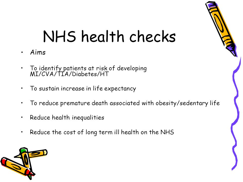 NHS health checks Aims. To identify patients at risk of developing MI/CVA/TIA/Diabetes/HT. To sustain increase in life expectancy.