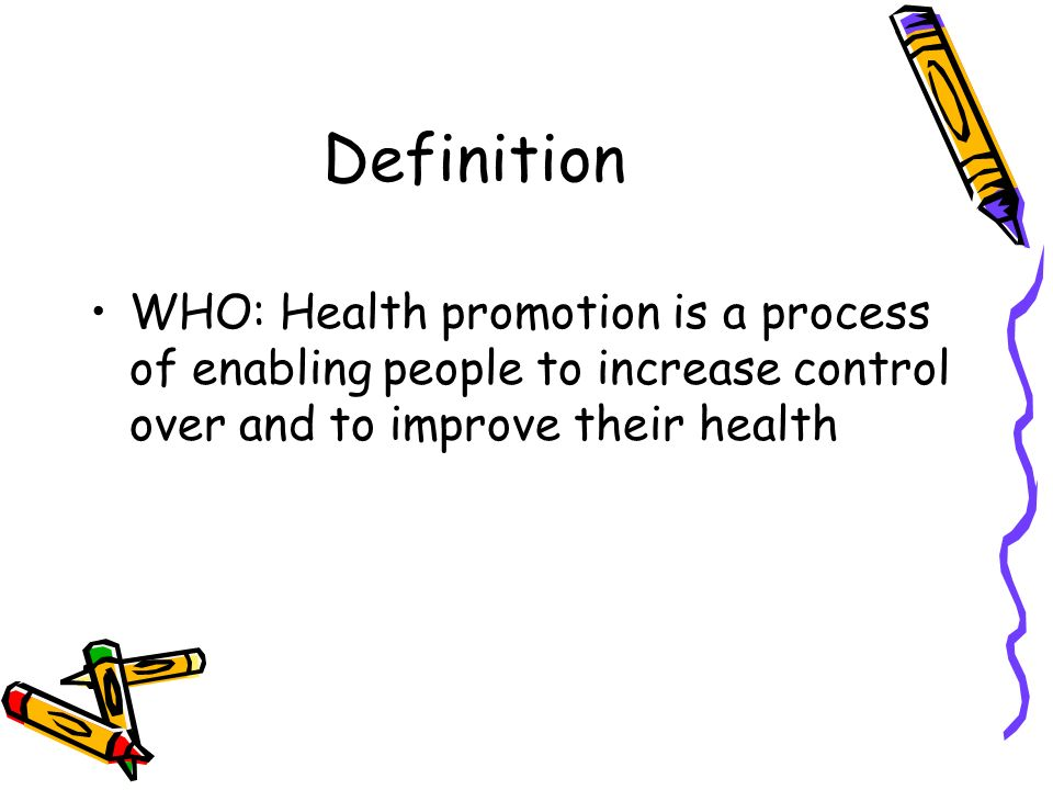 Definition WHO: Health promotion is a process of enabling people to increase control over and to improve their health.